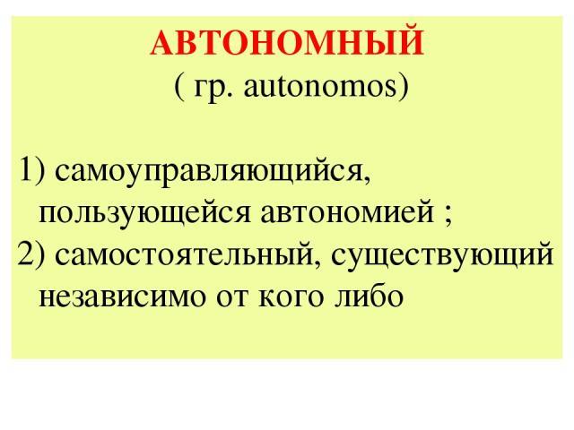 АВТОНОМНЫЙ ( гр. autonomos) самоуправляющийся, пользующейся автономией ; 2) самостоятельный, существующий независимо от кого либо