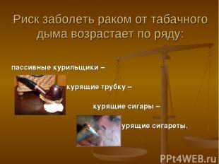 Риск заболеть раком от табачного дыма возрастает по ряду: пассивные курильщики –