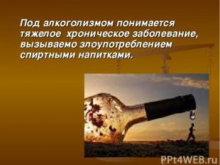 Под алкоголизмом понимается тяжелое хроническое заболевание, вызываемо злоупотре