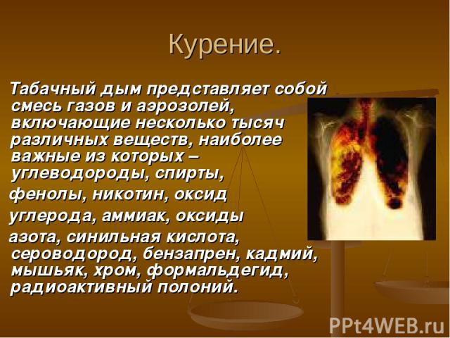 Курение. Табачный дым представляет собой смесь газов и аэрозолей, включающие несколько тысяч различных веществ, наиболее важные из которых – углеводороды, спирты, фенолы, никотин, оксид углерода, аммиак, оксиды азота, синильная кислота, сероводород,…