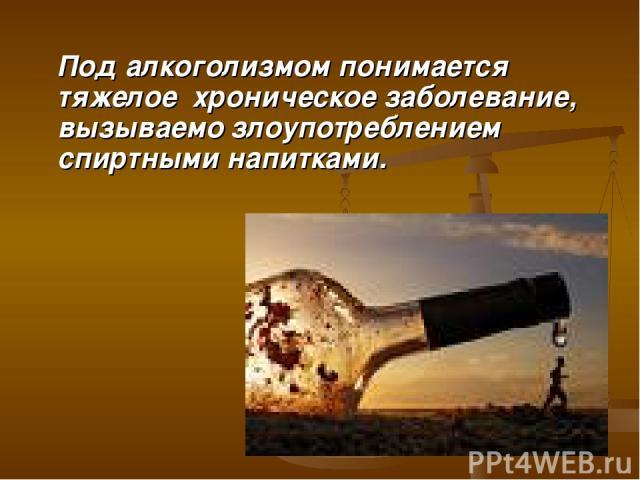 Под алкоголизмом понимается тяжелое хроническое заболевание, вызываемо злоупотреблением спиртными напитками.