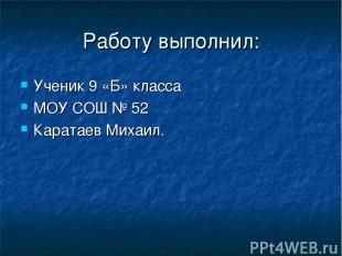 Работу выполнил: Ученик 9 «Б» класса МОУ СОШ № 52 Каратаев Михаил.