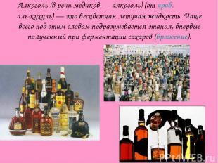 Алкоголь (в речи медиков — алкоголь) (от араб. الكحول аль-кухуль) — это бесцветн