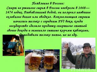 Появление в России: Спирт из ржаного сырья в России изобрели в 1448—1474 годах.