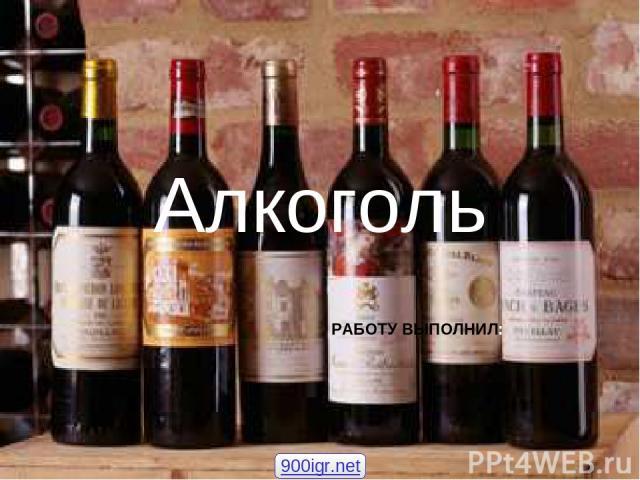 Алкоголь РАБОТУ ВЫПОЛНИЛ: 900igr.net
