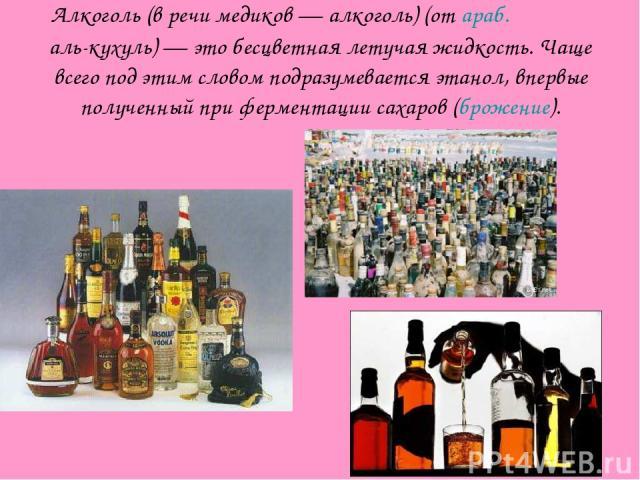 Алкоголь (в речи медиков — алкоголь) (от араб. الكحول аль-кухуль) — это бесцветная летучая жидкость. Чаще всего под этим словом подразумевается этанол, впервые полученный при ферментации сахаров (брожение).