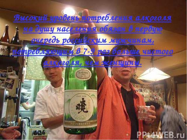 Высокий уровень потребления алкоголя на душу населения обязан в первую очередь российским мужчинам, потребляющим в 7-9 раз больше чистого алкоголя, чем женщины.