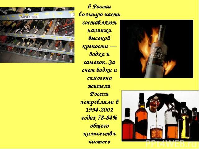 в России большую часть составляют напитки высокой крепости — водка и самогон. За счет водки и самогона жители России потребляли в 1994-2002 годах 78-84% общего количества чистого алкоголя.