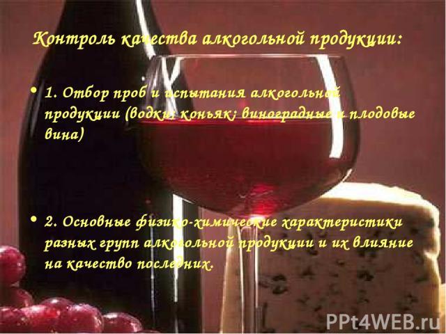 Контроль качества алкогольной продукции: 1. Отбор проб и испытания алкогольной продукции (водки; коньяк; виноградные и плодовые вина) 2. Основные физико-химические характеристики разных групп алкогольной продукции и их влияние на качество последних.