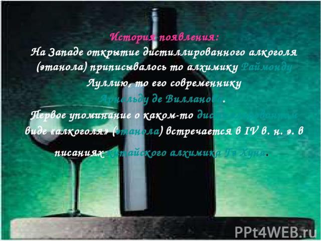 История появления: На Западе открытие дистиллированного алкоголя (этанола) приписывалось то алхимику Раймонду Луллию, то его современнику Арнольду де Вилланова. Первое упоминание о каком-то дистиллированном виде «алкоголя» (этанола) встречается в IV…