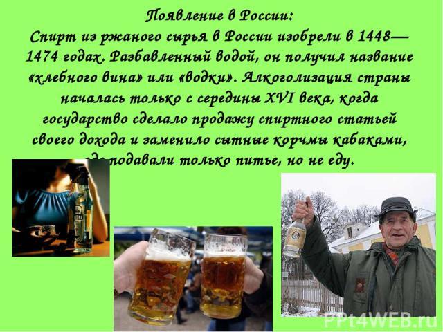 Появление в России: Спирт из ржаного сырья в России изобрели в 1448—1474 годах. Разбавленный водой, он получил название «хлебного вина» или «водки». Алкоголизация страны началась только с середины XVI века, когда государство сделало продажу спиртног…