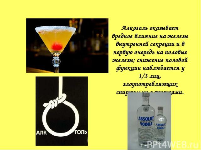 Алкоголь оказывает вредное влияние на железы внутренней секреции и в первую очередь на половые железы; снижение половой функции наблюдается у 1/3 лиц, злоупотребляющих спиртными напитками.