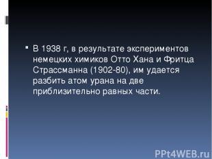 В 1938 г, в результате экспериментов немецких химиков Отто Хана и Фритца Страссм