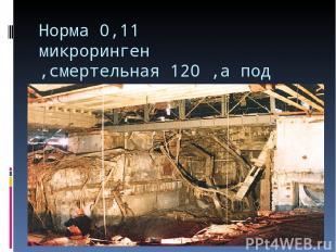 Норма 0,11 микроринген ,смертельная 120 ,а под саркофагом 12000 микроринген.