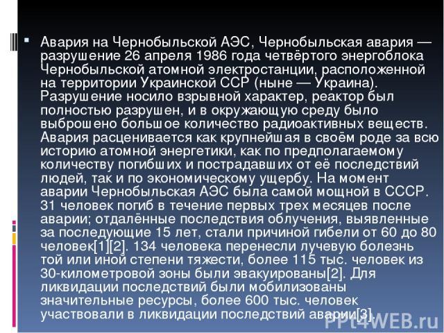 Авария на Чернобыльской АЭС, Черно быльская ава рия — разрушение 26 апреля 1986 года четвёртого энергоблока Чернобыльской атомной электростанции, расположенной на территории Украинской ССР (ныне — Украина). Разрушение носило взрывной характер, реакт…