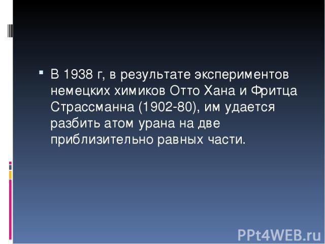 В 1938 г, в результате экспериментов немецких химиков Отто Хана и Фритца Страссманна (1902-80), им удается разбить атом урана на две приблизительно равных части.