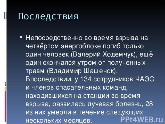 Последствия Непосредственно во время взрыва на четвёртом энергоблоке погиб только один человек (Валерий Ходемчук), ещё один скончался утром от полученных травм (Владимир Шашенок). Впоследствии, у 134 сотрудников ЧАЭС и членов спасательных команд, на…
