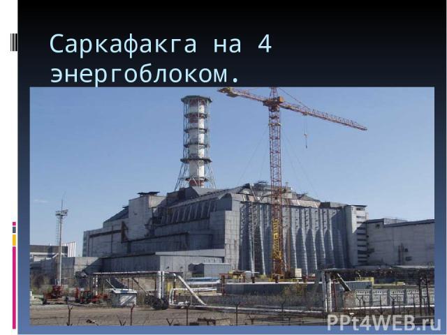 Саркафакга на 4 энергоблоком.