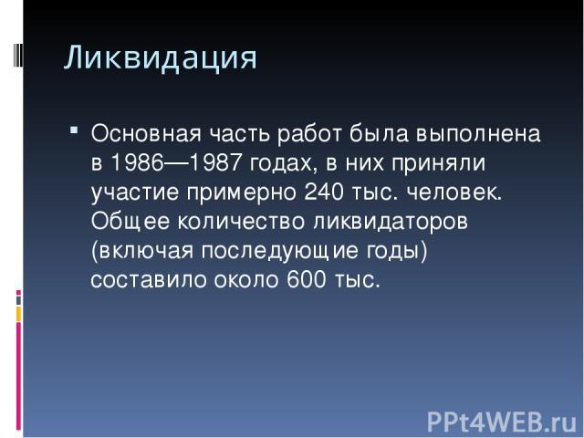 Ликвидация Основная часть работ была выполнена в 1986—1987 годах, в них приняли участие примерно 240 тыс. человек. Общее количество ликвидаторов (включая последующие годы) составило около 600 тыс.
