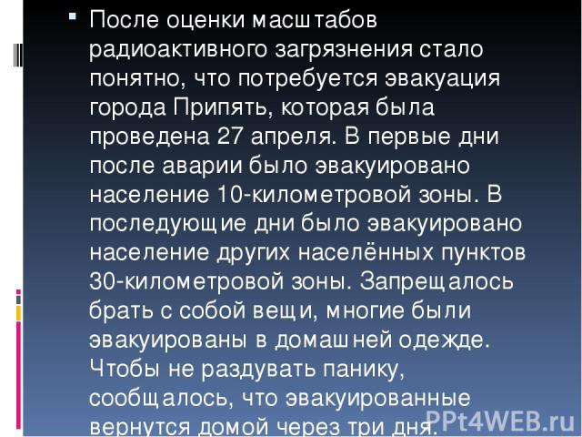 После оценки масштабов радиоактивного загрязнения стало понятно, что потребуется эвакуация города Припять, которая была проведена 27 апреля. В первые дни после аварии было эвакуировано население 10-километровой зоны. В последующие дни было эвакуиров…
