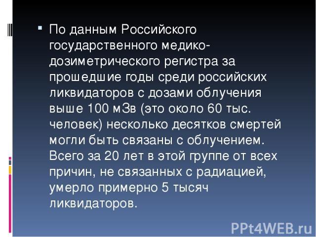 По данным Российского государственного медико-дозиметрического регистра за прошедшие годы среди российских ликвидаторов с дозами облучения выше 100 мЗв (это около 60 тыс. человек) несколько десятков смертей могли быть связаны с облучением. Всего за …