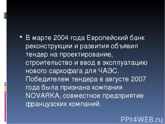 В марте 2004 года Европейский банк реконструкции и развития объявил тендер на проектирование, строительство и ввод в эксплуатацию нового саркофага для ЧАЭС. Победителем тендера в августе 2007 года была признана компания NOVARKA, совместное предприят…