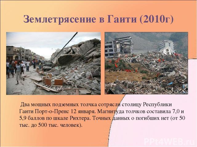 Землетрясение в Гаити (2010г) Два мощных подземных толчка сотрясли столицу Республики Гаити Порт-о-Пренс 12 января. Магнитуда толчков составила 7,0 и 5,9 баллов по шкале Рихтера. Точных данных о погибших нет (от 50 тыс. до 500 тыс. человек).