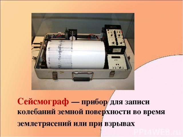Сейсмограф — прибор для записи колебаний земной поверхности во время землетрясений или при взрывах