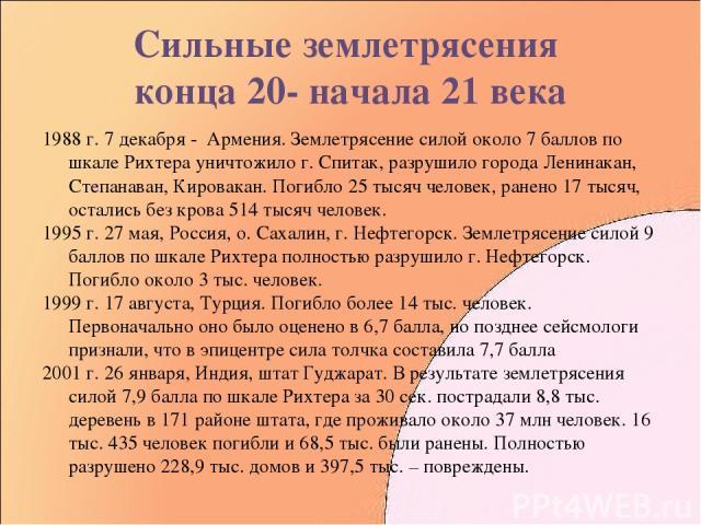 Сильные землетрясения конца 20- начала 21 века 1988 г. 7 декабря - Армения. Землетрясение силой около 7 баллов по шкале Рихтера уничтожило г. Спитак, разрушило города Ленинакан, Степанаван, Кировакан. Погибло 25 тысяч человек, ранено 17 тысяч, остал…