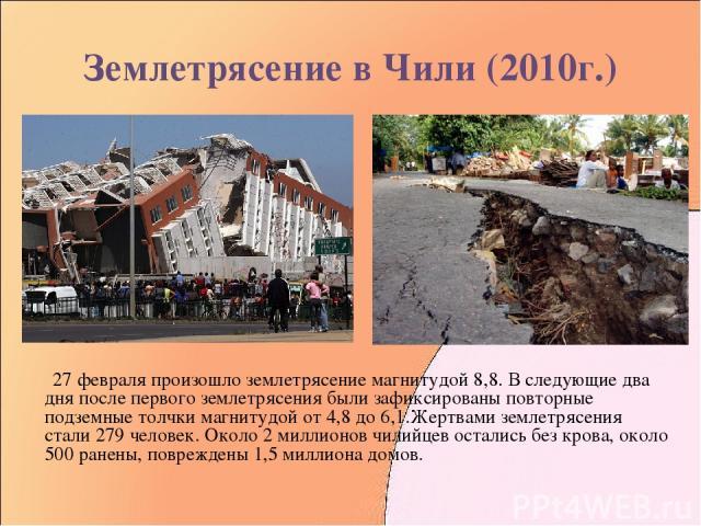 Землетрясение в Чили (2010г.) 27 февраля произошло землетрясение магнитудой 8,8. В следующие два дня после первого землетрясения были зафиксированы повторные подземные толчки магнитудой от 4,8 до 6,1.Жертвами землетрясения стали 279 человек. Около 2…