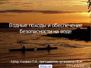 Водные походы и обеспечение безопасности на воде Автор: Косенко П.И., преподават
