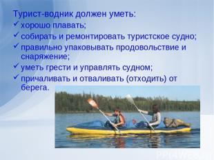 Турист-водник должен уметь: хорошо плавать; собирать и ремонтировать туристское