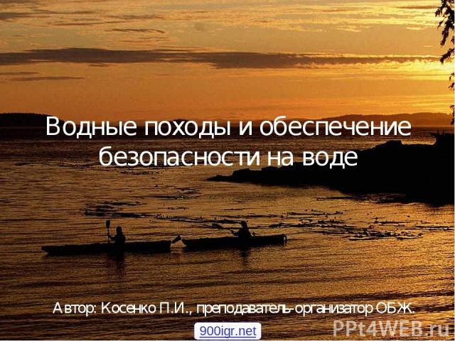 Водные походы и обеспечение безопасности на воде Автор: Косенко П.И., преподаватель-организатор ОБЖ. 900igr.net