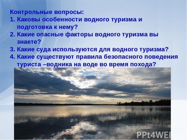 Контрольные вопросы: Каковы особенности водного туризма и подготовка к нему? Какие опасные факторы водного туризма вы знаете? Какие суда используются для водного туризма? Какие существуют правила безопасного поведения туриста –водника на воде во вре…