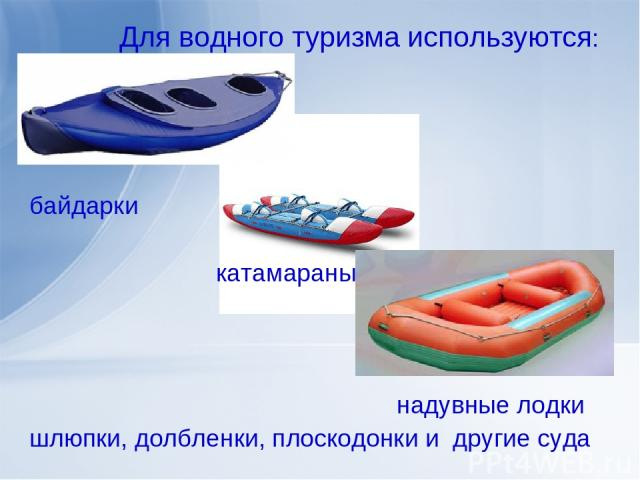 Для водного туризма используются: байдарки катамараны надувные лодки шлюпки, долбленки, плоскодонки и другие суда
