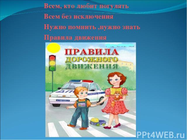 Всем, кто любит погулять Всем без исключения Нужно помнить ,нужно знать Правила движения