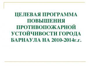 ЦЕЛЕВАЯ ПРОГРАММА ПОВЫШЕНИЯ ПРОТИВОПОЖАРНОЙ УСТОЙЧИВОСТИ ГОРОДА БАРНАУЛА НА 2010