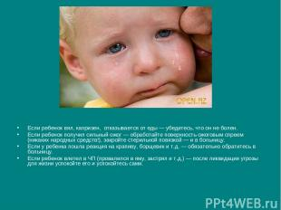 Если ребенок вял, капризен, отказывается от еды — убедитесь, что он не болен. Ес