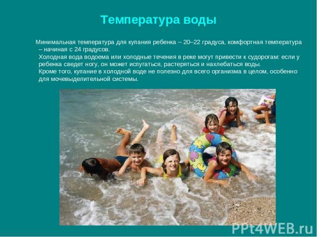 Температура воды Минимальная температура для купания ребенка – 20–22 градуса, комфортная температура – начиная с 24 градусов. Холодная вода водоема или холодные течения в реке могут привести к судорогам: если у ребенка сведет ногу, он может испугать…