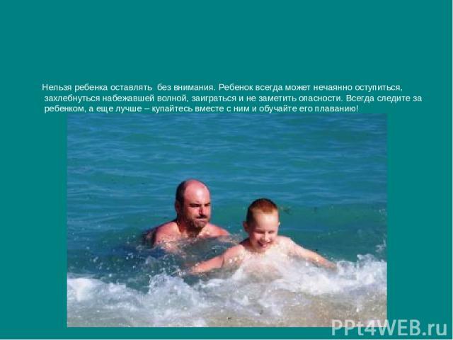 Нельзя ребенка оставлять без внимания. Ребенок всегда может нечаянно оступиться, захлебнуться набежавшей волной, заиграться и не заметить опасности. Всегда следите за ребенком, а еще лучше – купайтесь вместе с ним и обучайте его плаванию!