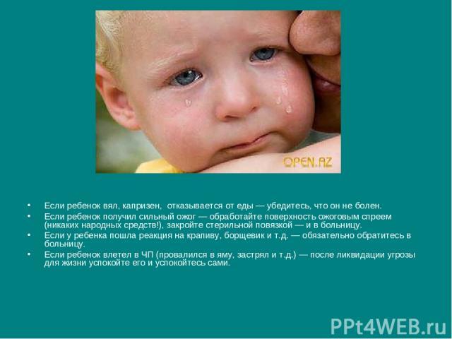 Если ребенок вял, капризен, отказывается от еды — убедитесь, что он не болен. Если ребенок получил сильный ожог — обработайте поверхность ожоговым спреем (никаких народных средств!), закройте стерильной повязкой — и в больницу. Если у ребенка пошла …
