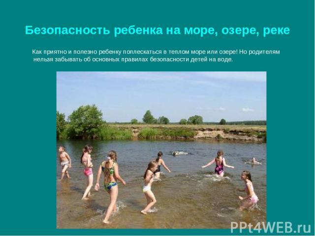 Безопасность ребенка на море, озере, реке Как приятно и полезно ребенку поплескаться в теплом море или озере! Но родителям нельзя забывать об основных правилах безопасности детей на воде.