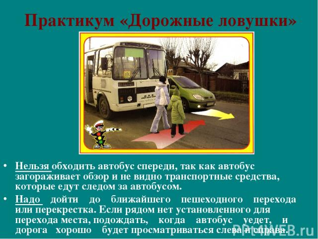 Практикум «Дорожные ловушки» Нельзя обходить автобус спереди, так как автобус загораживает обзор и не видно транспортные средства, которые едут следом за автобусом. Надо дойти до ближайшего пешеходного перехода или перекрестка. Если рядом нет устано…