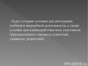 - будут созданы условия для интеграции учебной и внеучебной деятельности, а такж