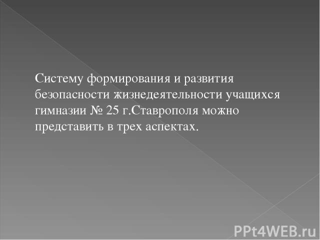 Систему формирования и развития безопасности жизнедеятельности учащихся гимназии № 25 г.Ставрополя можно представить в трех аспектах.