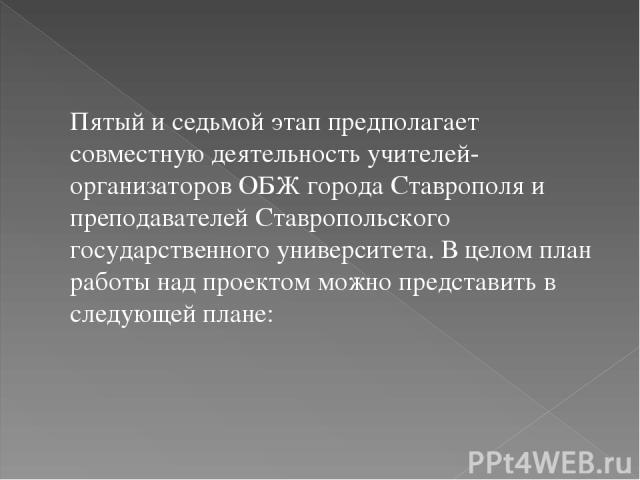Пятый и седьмой этап предполагает совместную деятельность учителей-организаторов ОБЖ города Ставрополя и преподавателей Ставропольского государственного университета. В целом план работы над проектом можно представить в следующей плане: