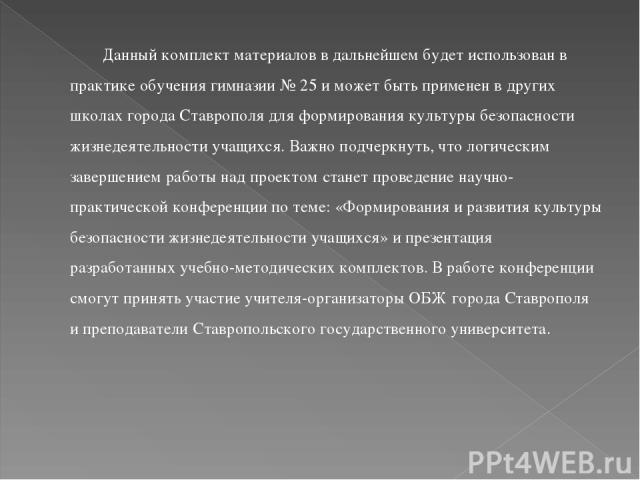 Данный комплект материалов в дальнейшем будет использован в практике обучения гимназии № 25 и может быть применен в других школах города Ставрополя для формирования культуры безопасности жизнедеятельности учащихся. Важно подчеркнуть, что логическим …
