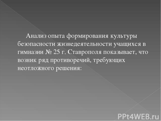 Анализ опыта формирования культуры безопасности жизнедеятельности учащихся в гимназии № 25 г. Ставрополя показывает, что возник ряд противоречий, требующих неотложного решения: