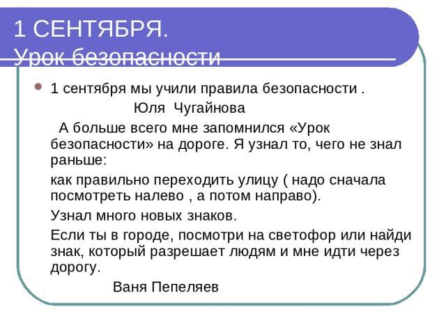 1 СЕНТЯБРЯ. Урок безопасности 1 сентября мы учили правила безопасности . Юля Чугайнова А больше всего мне запомнился «Урок безопасности» на дороге. Я узнал то, чего не знал раньше: как правильно переходить улицу ( надо сначала посмотреть налево , а …