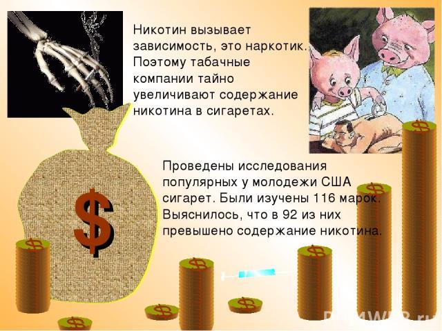 Проведены исследования популярных у молодежи США сигарет. Были изучены 116 марок. Выяснилось, что в 92 из них превышено содержание никотина. $ Никотин вызывает зависимость, это наркотик. Поэтому табачные компании тайно увеличивают содержание никотин…